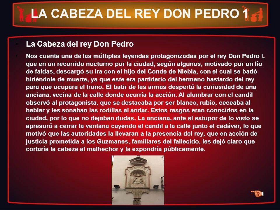 LA CABEZA DEL REY DON PEDRO 1 La Cabeza del rey Don Pedro Nos cuenta una de las múltiples leyendas protagonizadas por el rey Don Pedro I, que en un re