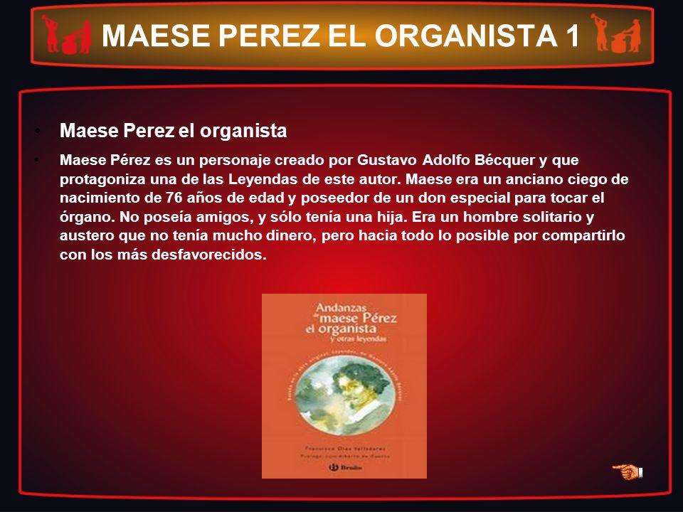 MAESE PEREZ EL ORGANISTA 1 Maese Perez el organista Maese Pérez es un personaje creado por Gustavo Adolfo Bécquer y que protagoniza una de las Leyenda