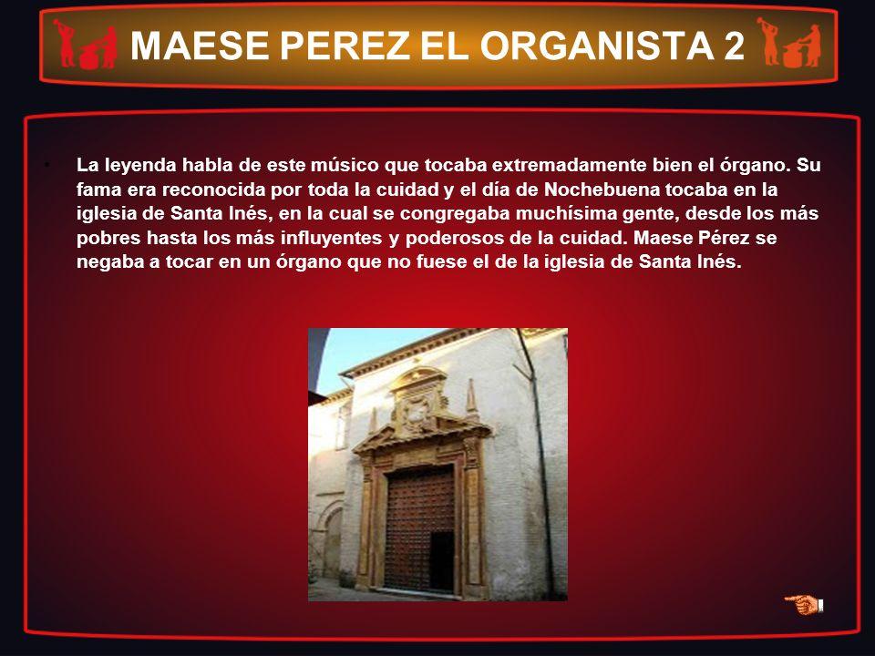 MAESE PEREZ EL ORGANISTA 2 La leyenda habla de este músico que tocaba extremadamente bien el órgano. Su fama era reconocida por toda la cuidad y el dí