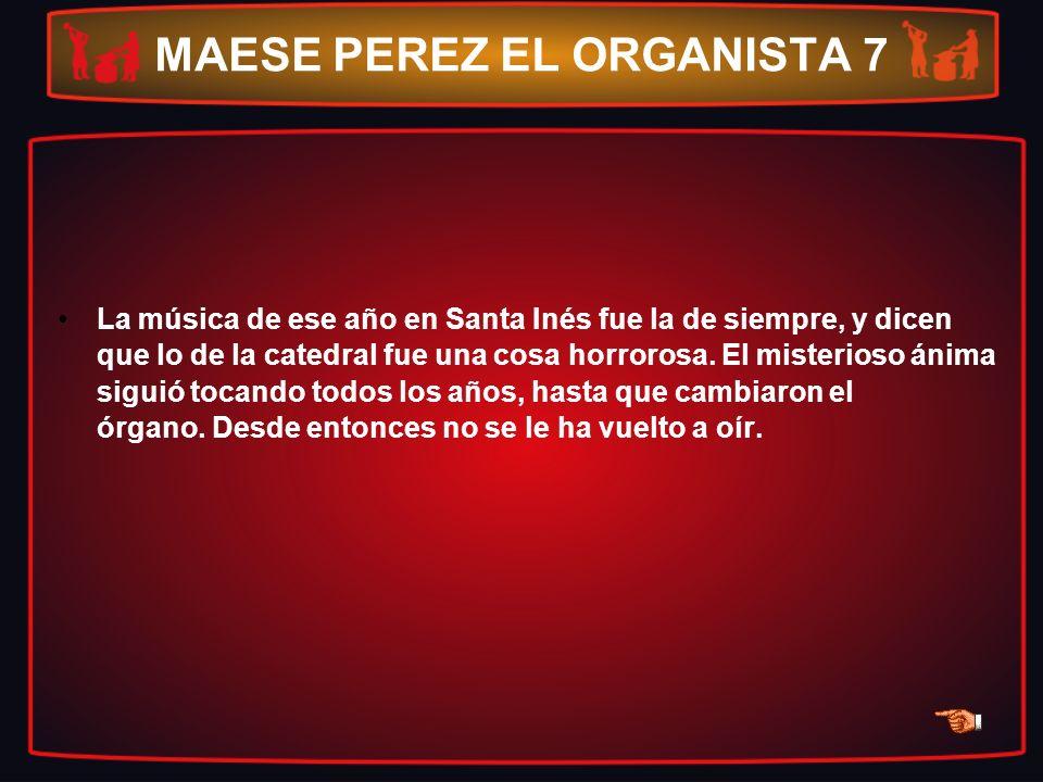 MAESE PEREZ EL ORGANISTA 7 La música de ese año en Santa Inés fue la de siempre, y dicen que lo de la catedral fue una cosa horrorosa. El misterioso á