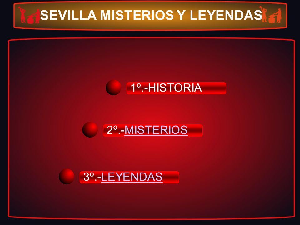 1º.-HISTORIA 2º.-MISTERIOSMISTERIOS 3º.-LEYENDASLEYENDAS SEVILLA MISTERIOS Y LEYENDAS