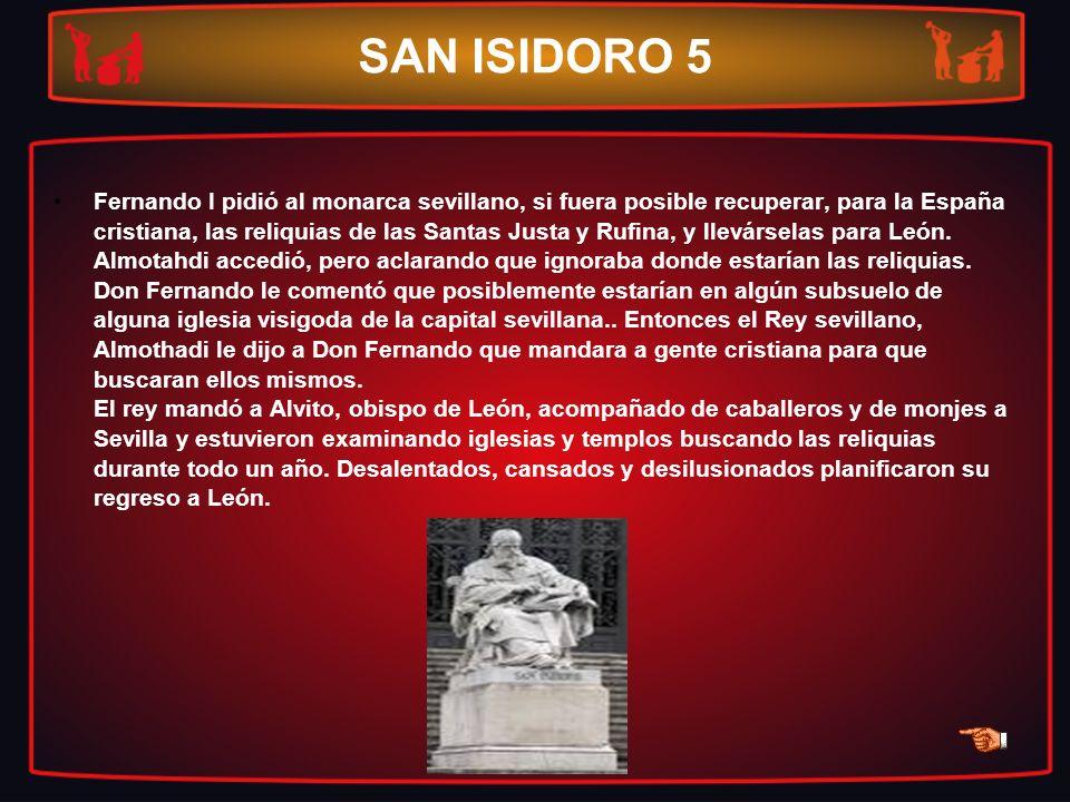 SAN ISIDORO 5 Fernando I pidió al monarca sevillano, si fuera posible recuperar, para la España cristiana, las reliquias de las Santas Justa y Rufina,