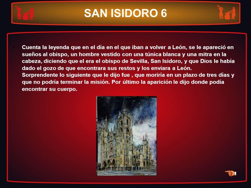 SAN ISIDORO 6 Cuenta la leyenda que en el día en el que iban a volver a León, se le apareció en sueños al obispo, un hombre vestido con una túnica bla