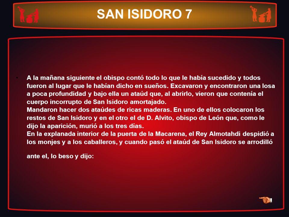 SAN ISIDORO 7 A la mañana siguiente el obispo contó todo lo que le había sucedido y todos fueron al lugar que le habían dicho en sueños. Excavaron y e
