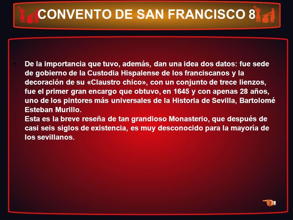 CONVENTO DE SAN FRANCISCO 8 De la importancia que tuvo, además, dan una idea dos datos: fue sede de gobierno de la Custodia Hispalense de los francisc