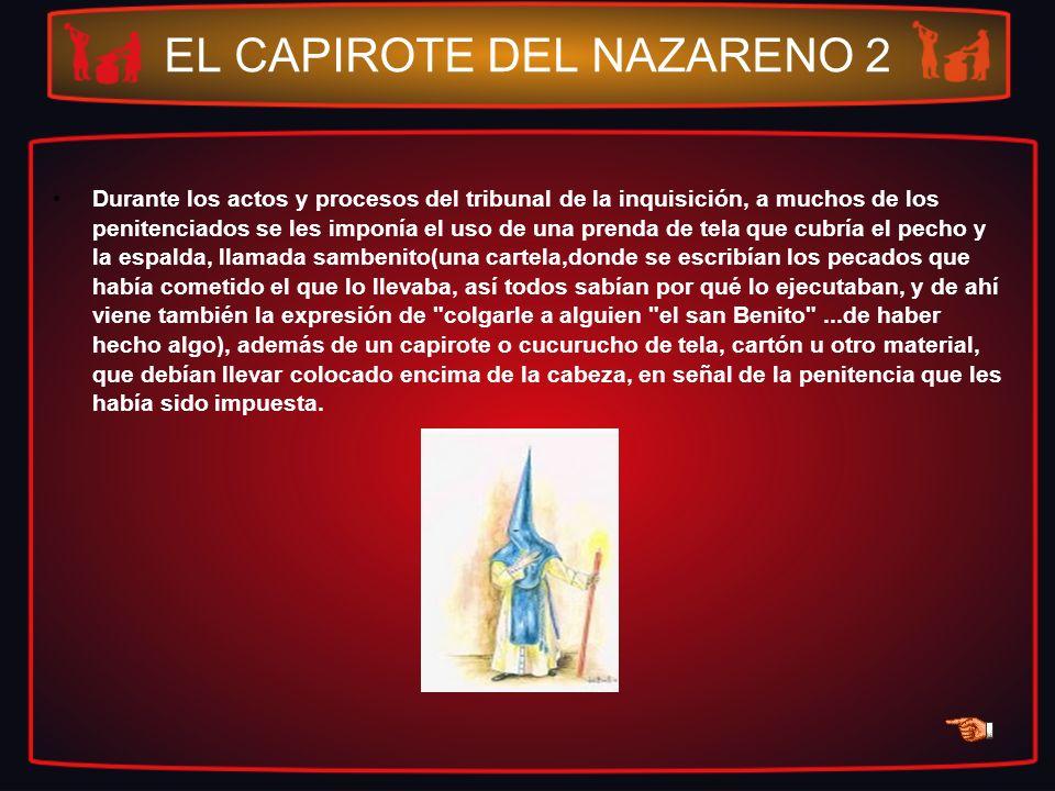 EL CAPIROTE DEL NAZARENO 2 Durante los actos y procesos del tribunal de la inquisición, a muchos de los penitenciados se les imponía el uso de una pre