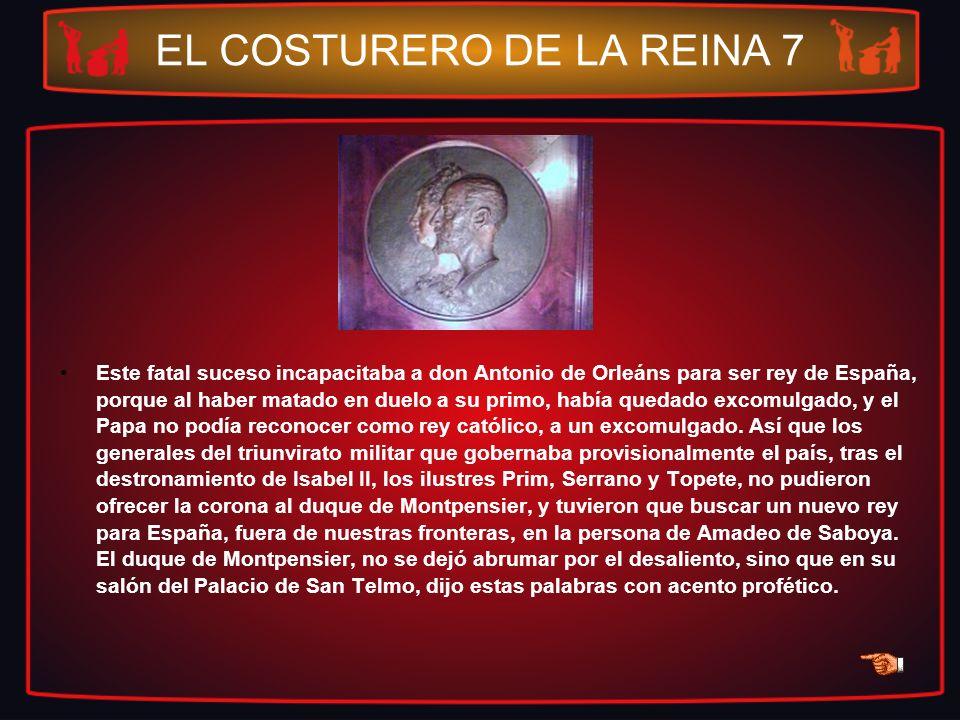 EL COSTURERO DE LA REINA 7 Este fatal suceso incapacitaba a don Antonio de Orleáns para ser rey de España, porque al haber matado en duelo a su primo,