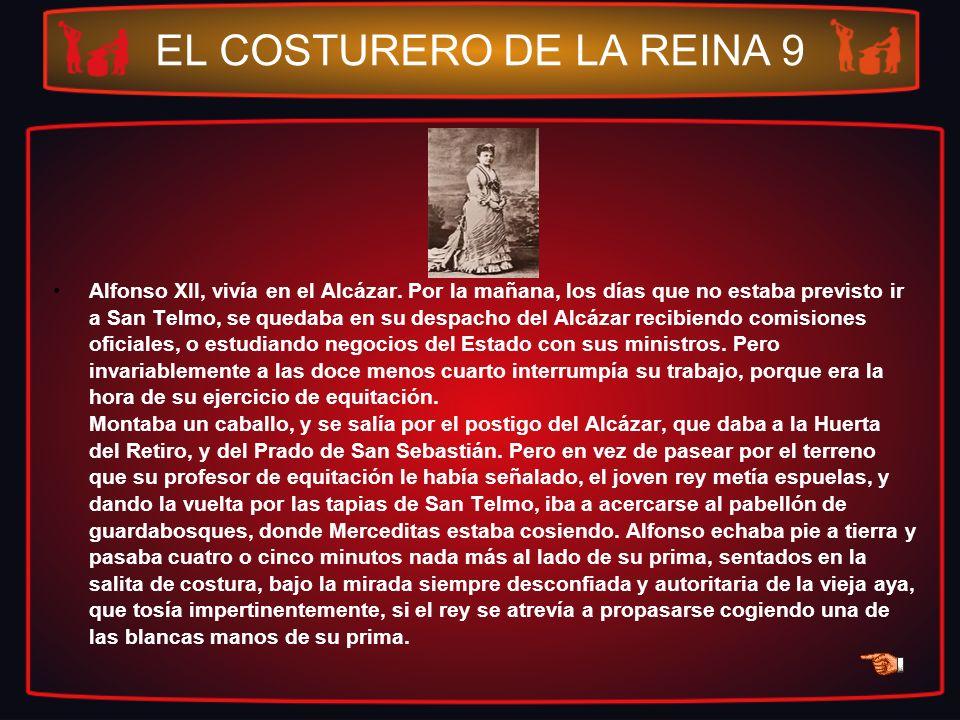 EL COSTURERO DE LA REINA 9 Alfonso XII, vivía en el Alcázar. Por la mañana, los días que no estaba previsto ir a San Telmo, se quedaba en su despacho