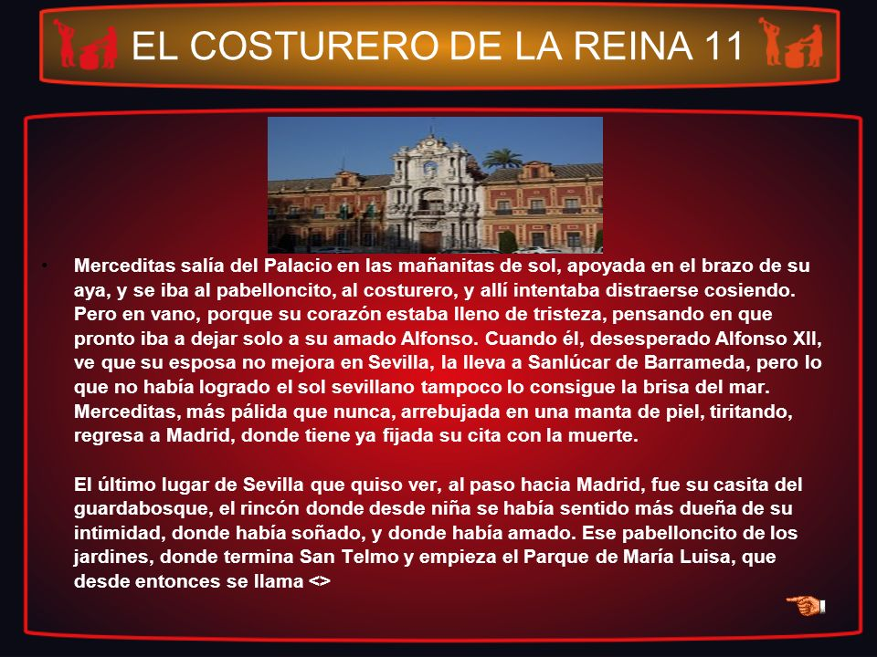 EL COSTURERO DE LA REINA 11 Merceditas salía del Palacio en las mañanitas de sol, apoyada en el brazo de su aya, y se iba al pabelloncito, al costurer