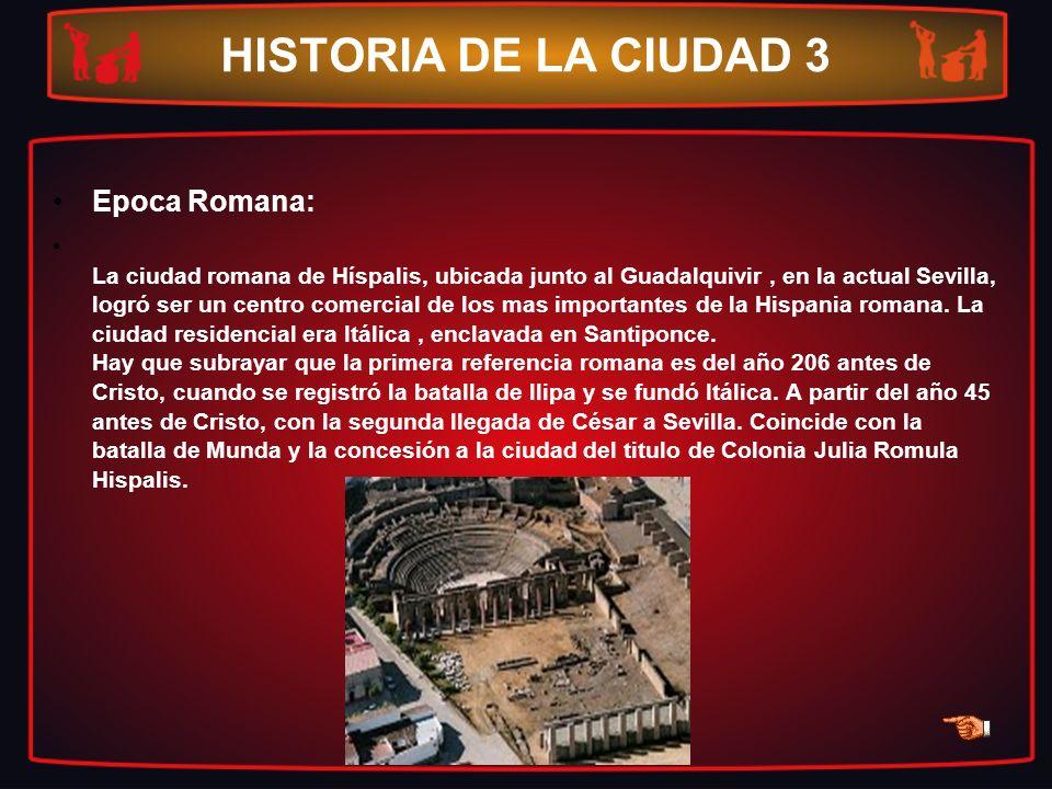 HISTORIA DE LA CIUDAD 3 Epoca Romana: La ciudad romana de Híspalis, ubicada junto al Guadalquivir, en la actual Sevilla, logró ser un centro comercial