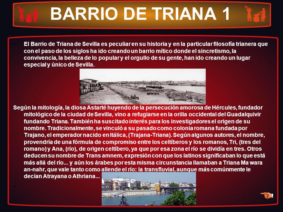 BARRIO DE TRIANA 1 El Barrio de Triana de Sevilla es peculiar en su historia y en la particular filosofía trianera que con el paso de los siglos ha id