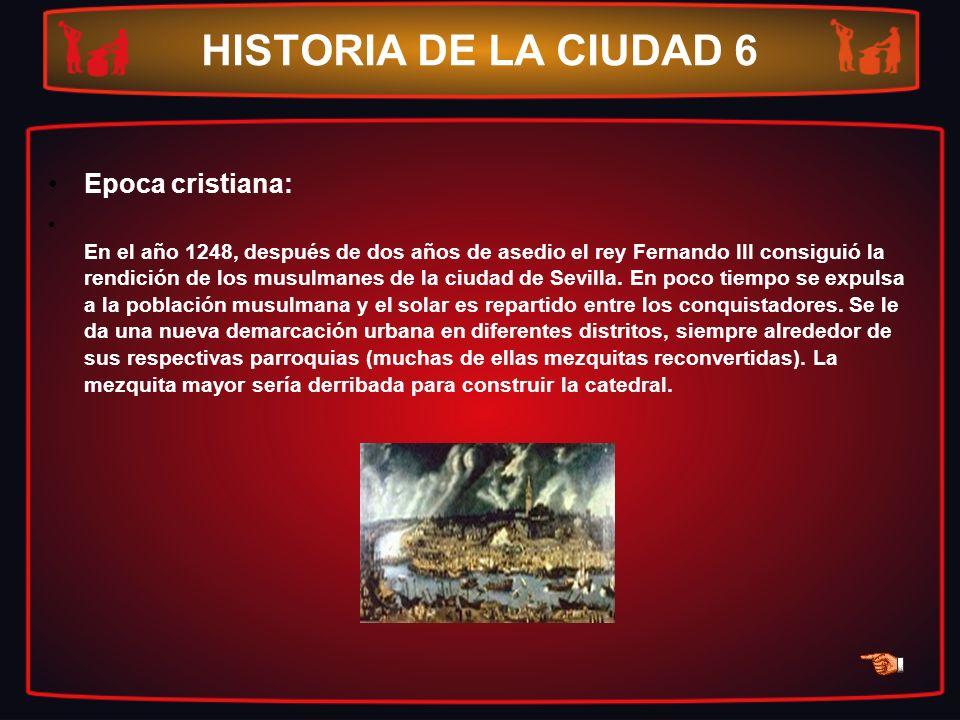 HISTORIA DE LA CIUDAD 6 Epoca cristiana: En el año 1248, después de dos años de asedio el rey Fernando III consiguió la rendición de los musulmanes de