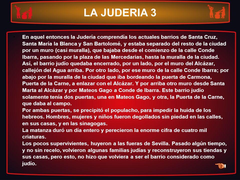 LA JUDERIA 3 En aquel entonces la Judería comprendía los actuales barrios de Santa Cruz, Santa María la Blanca y San Bartolomé, y estaba separado del