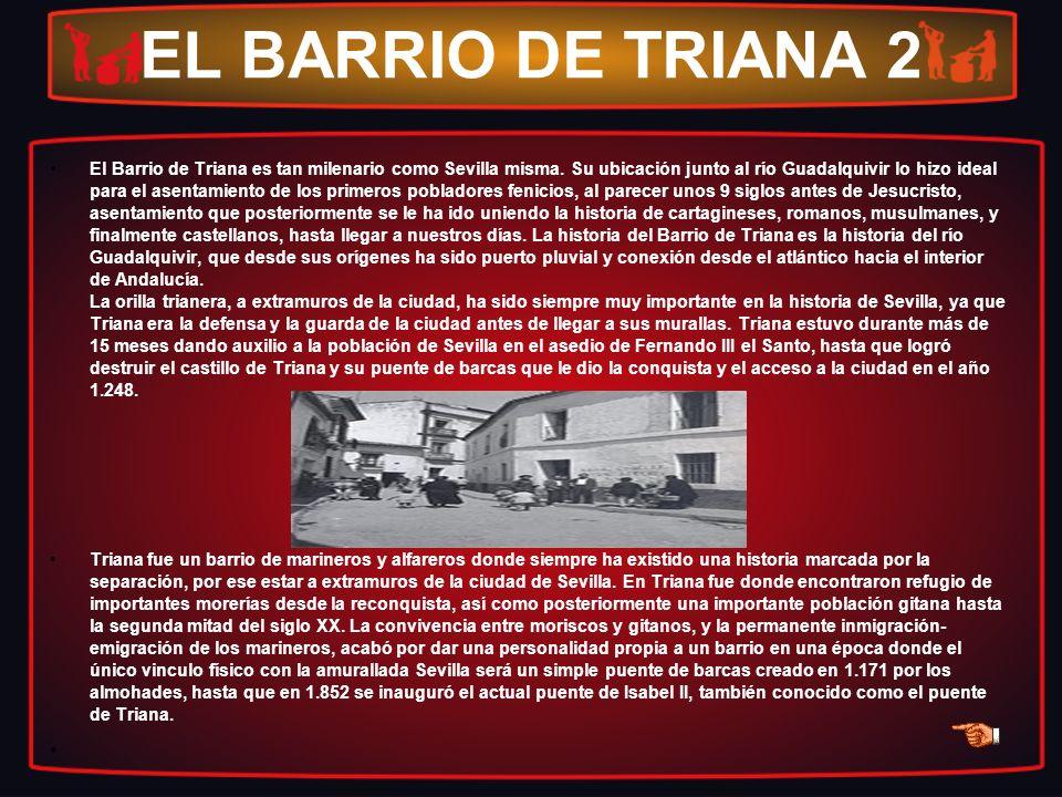 EL BARRIO DE TRIANA 2 El Barrio de Triana es tan milenario como Sevilla misma. Su ubicación junto al río Guadalquivir lo hizo ideal para el asentamien