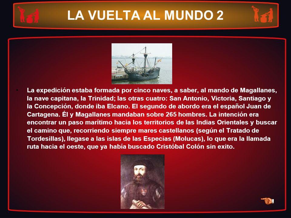 LA VUELTA AL MUNDO 2 La expedición estaba formada por cinco naves, a saber, al mando de Magallanes, la nave capitana, la Trinidad; las otras cuatro: S