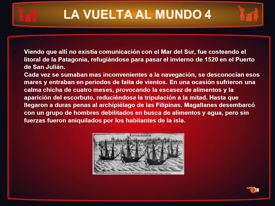 LA VUELTA AL MUNDO 4 Viendo que allí no existía comunicación con el Mar del Sur, fue costeando el litoral de la Patagonia, refugiándose para pasar el