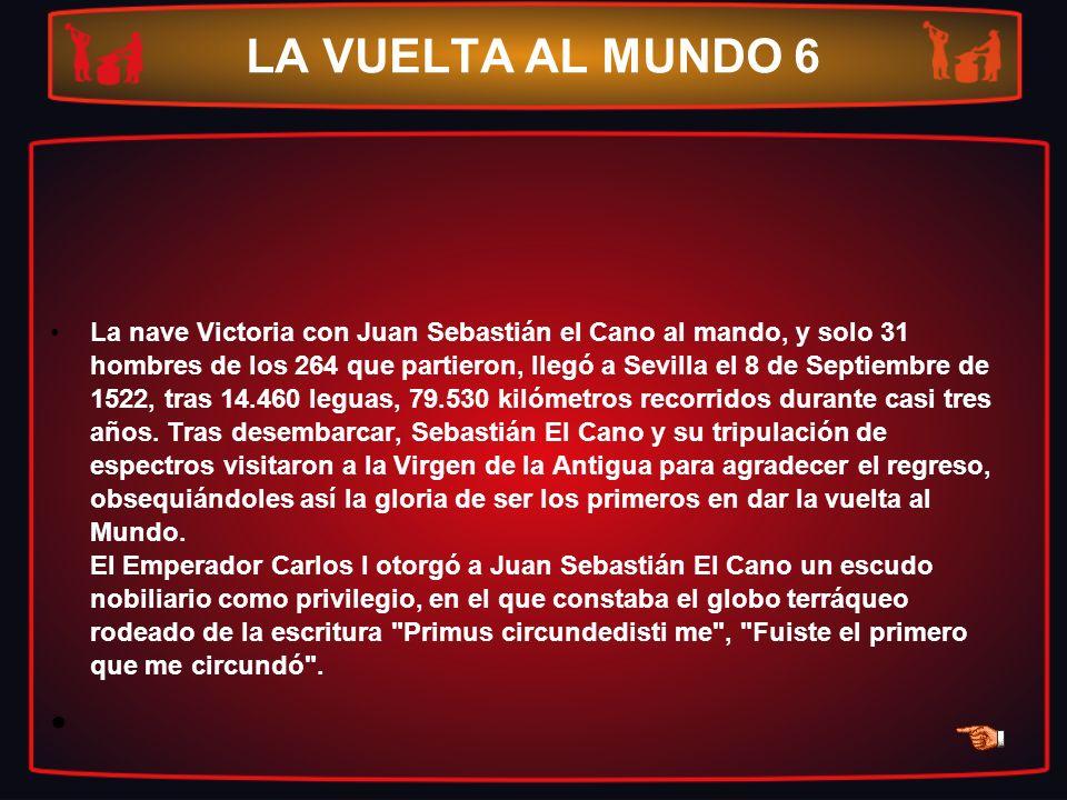 LA VUELTA AL MUNDO 6 La nave Victoria con Juan Sebastián el Cano al mando, y solo 31 hombres de los 264 que partieron, llegó a Sevilla el 8 de Septiem
