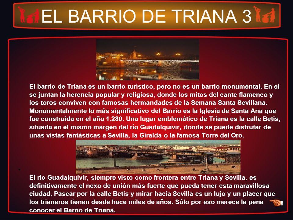 EL BARRIO DE TRIANA 3 El barrio de Triana es un barrio turístico, pero no es un barrio monumental. En el se juntan la herencia popular y religiosa, do