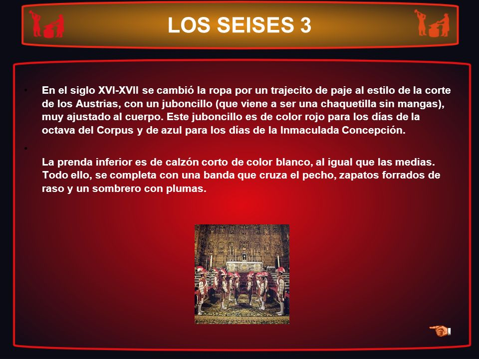 LOS SEISES 3 En el siglo XVI-XVII se cambió la ropa por un trajecito de paje al estilo de la corte de los Austrias, con un juboncillo (que viene a ser