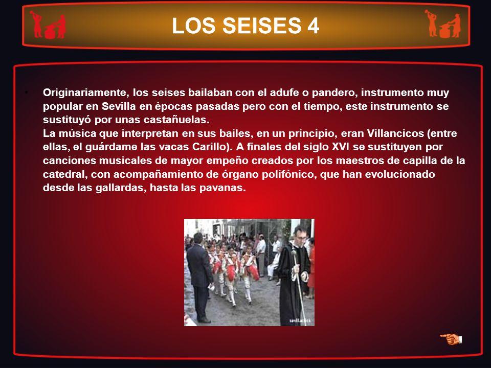 LOS SEISES 4 Originariamente, los seises bailaban con el adufe o pandero, instrumento muy popular en Sevilla en épocas pasadas pero con el tiempo, est