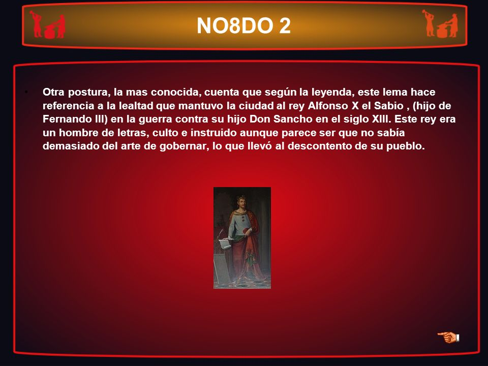 NO8DO 2 Otra postura, la mas conocida, cuenta que según la leyenda, este lema hace referencia a la lealtad que mantuvo la ciudad al rey Alfonso X el S