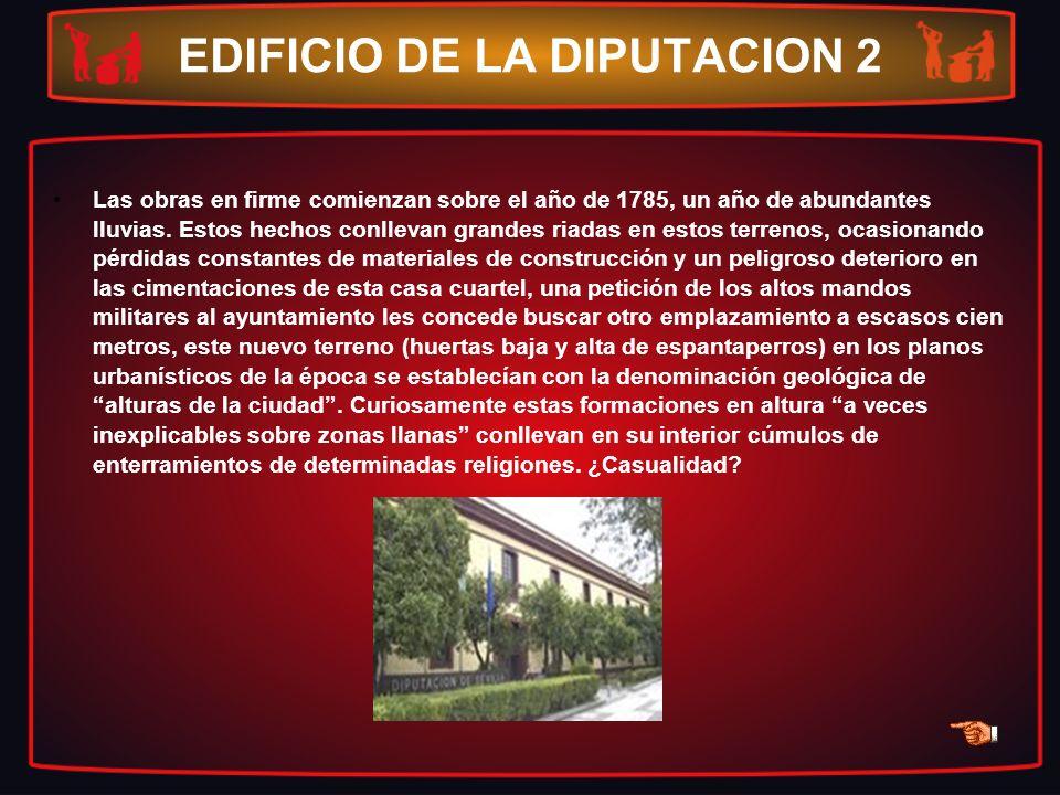 EDIFICIO DE LA DIPUTACION 2 Las obras en firme comienzan sobre el año de 1785, un año de abundantes lluvias. Estos hechos conllevan grandes riadas en