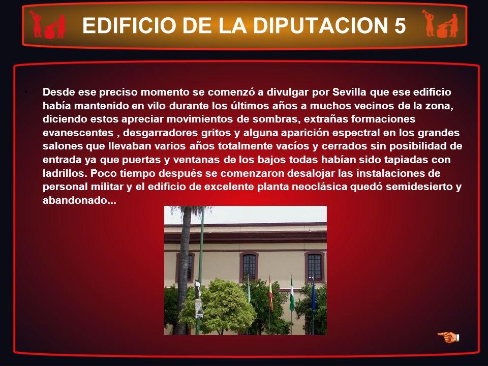 EDIFICIO DE LA DIPUTACION 5 Desde ese preciso momento se comenzó a divulgar por Sevilla que ese edificio había mantenido en vilo durante los últimos a