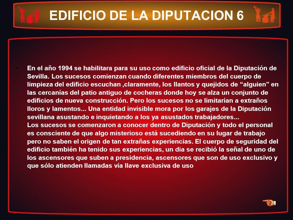 EDIFICIO DE LA DIPUTACION 6 En el año 1994 se habilitara para su uso como edificio oficial de la Diputación de Sevilla. Los sucesos comienzan cuando d