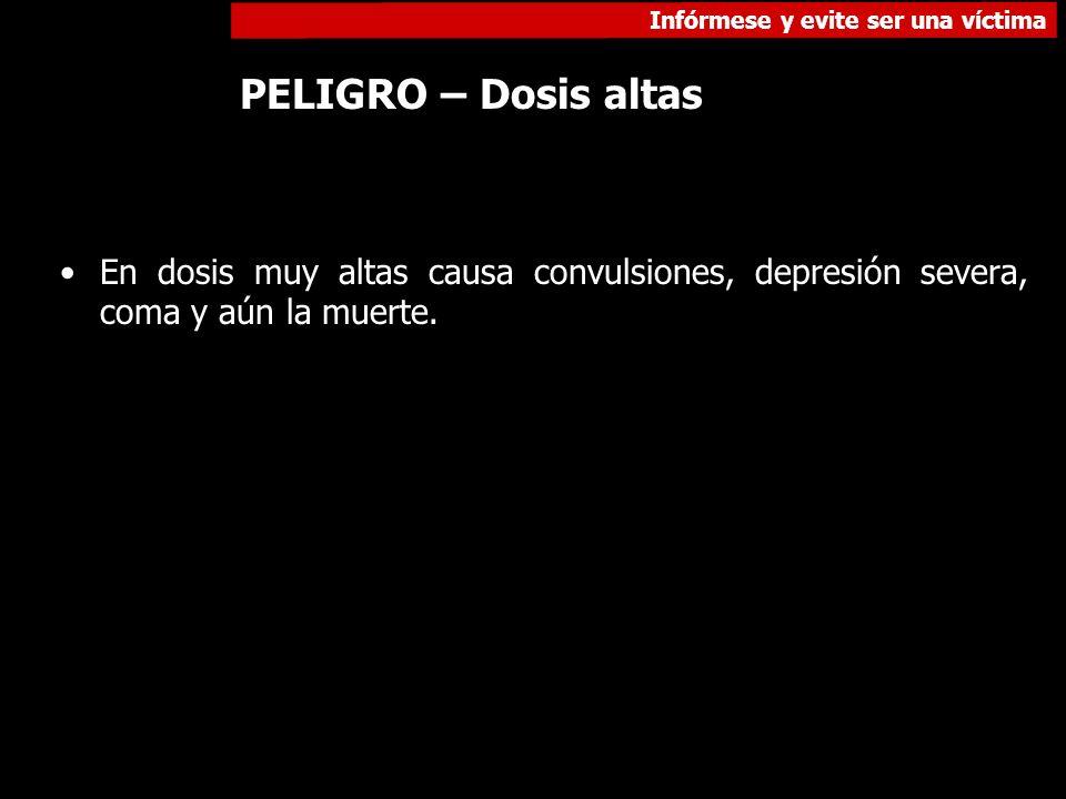 Infórmese y evite ser una víctima PELIGRO – Dosis altas En dosis muy altas causa convulsiones, depresión severa, coma y aún la muerte.