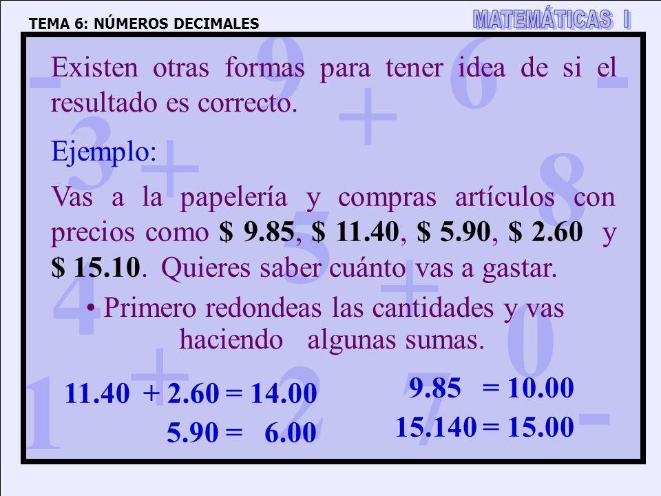 1 4 3 5 2 6 7 8 9 0 + + + + - - - TEMA 6: NÚMEROS DECIMALES Existen otras formas para tener idea de si el resultado es correcto. Ejemplo: Vas a la pap