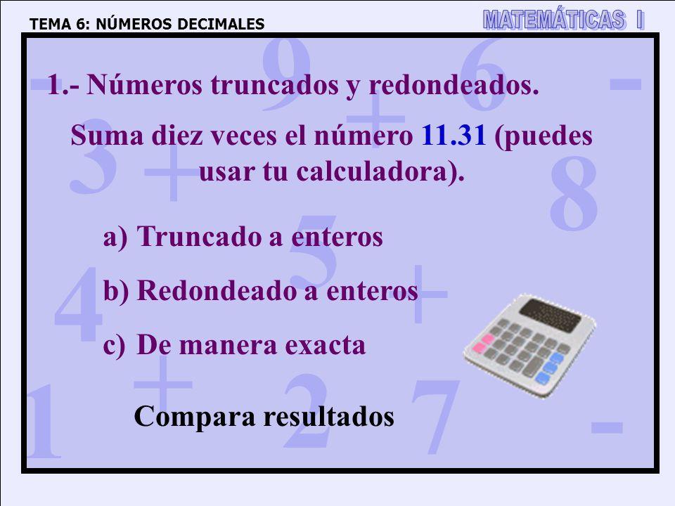 1 4 3 5 2 6 7 8 9 0 + + + + - - - 1.- Números truncados y redondeados. Suma diez veces el número 11.31 (puedes usar tu calculadora). a)Truncado a ente