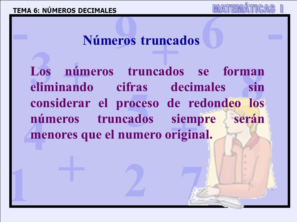 1 4 3 5 2 6 7 8 9 0 + + + + - - - TEMA 6: NÚMEROS DECIMALES Números truncados Los números truncados se forman eliminando cifras decimales sin considerar el proceso de redondeo los números truncados siempre serán menores que el numero original.