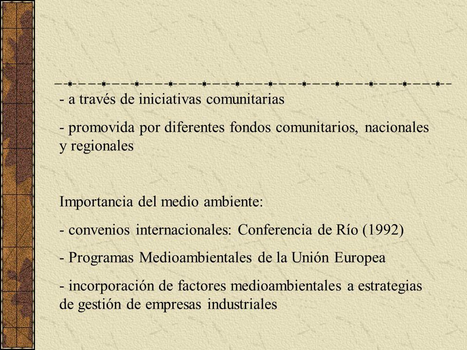 - a través de iniciativas comunitarias - promovida por diferentes fondos comunitarios, nacionales y regionales Importancia del medio ambiente: - convenios internacionales: Conferencia de Río (1992) - Programas Medioambientales de la Unión Europea - incorporación de factores medioambientales a estrategias de gestión de empresas industriales