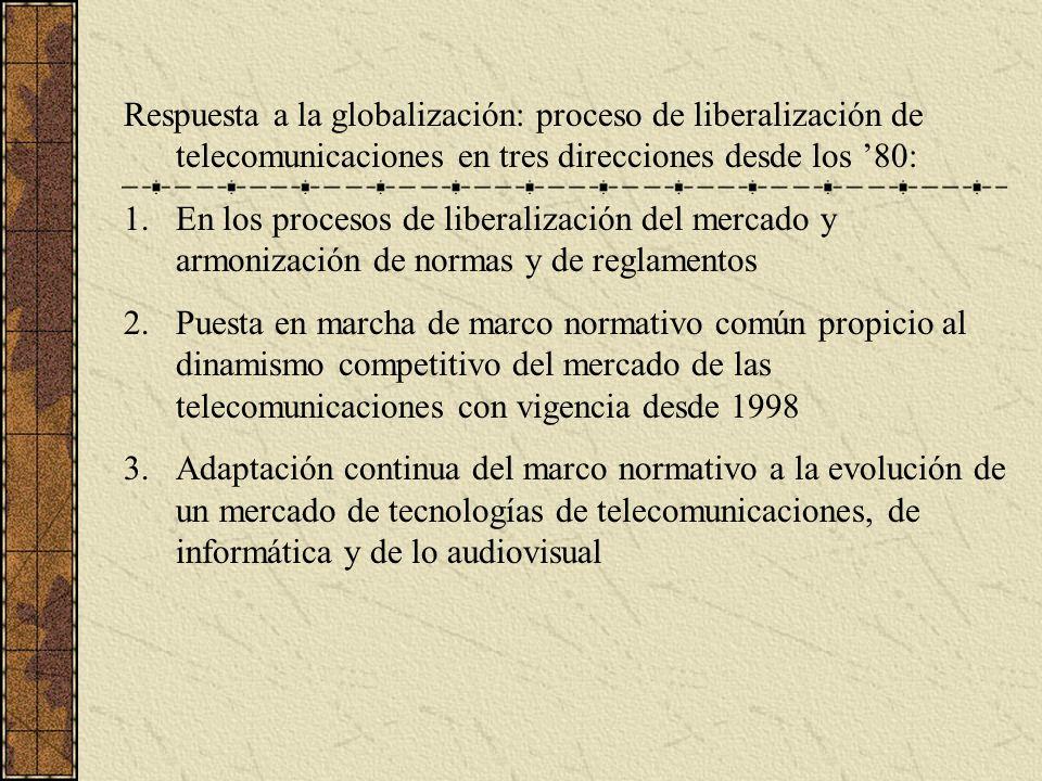Respuesta a la globalización: proceso de liberalización de telecomunicaciones en tres direcciones desde los 80: 1.En los procesos de liberalización del mercado y armonización de normas y de reglamentos 2.Puesta en marcha de marco normativo común propicio al dinamismo competitivo del mercado de las telecomunicaciones con vigencia desde 1998 3.Adaptación continua del marco normativo a la evolución de un mercado de tecnologías de telecomunicaciones, de informática y de lo audiovisual