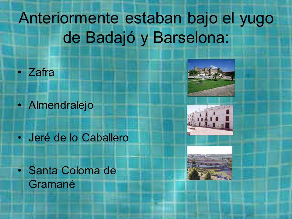 Anteriormente estaban bajo el yugo de Badajó y Barselona: Zafra Almendralejo Jeré de lo Caballero Santa Coloma de Gramané