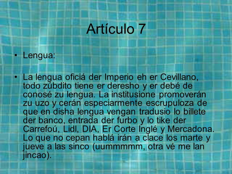 Artículo 7 Lengua: La lengua oficiá der Imperio eh er Cevillano, todo zúbdito tiene er deresho y er debé de conosé zu lengua.