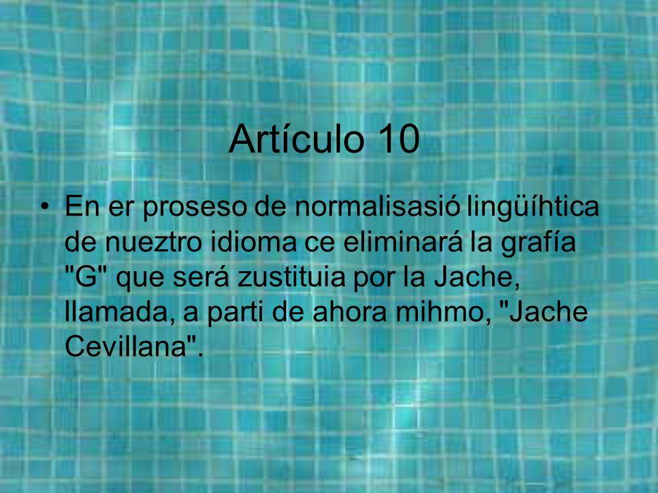 Artículo 10 En er proseso de normalisasió lingüíhtica de nueztro idioma ce eliminará la grafía G que será zustituia por la Jache, llamada, a parti de ahora mihmo, Jache Cevillana .