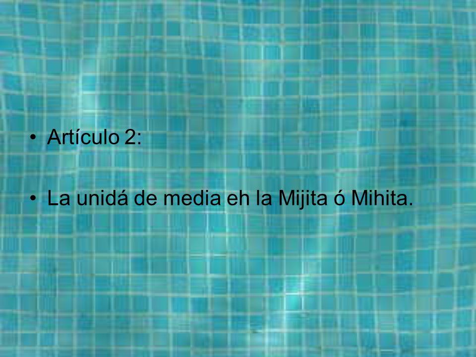 Artículo 2: La unidá de media eh la Mijita ó Mihita.