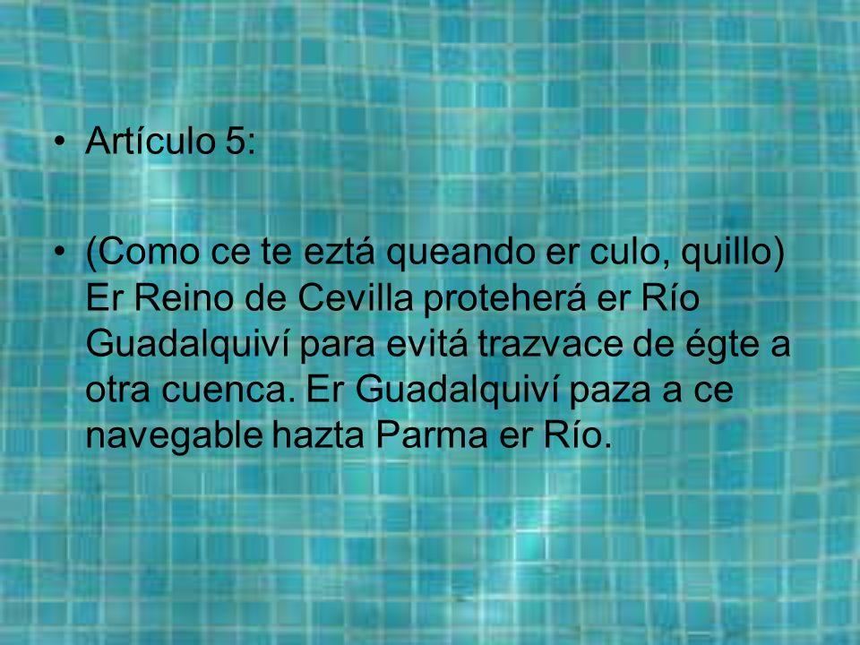 Artículo 5: (Como ce te eztá queando er culo, quillo) Er Reino de Cevilla proteherá er Río Guadalquiví para evitá trazvace de égte a otra cuenca.