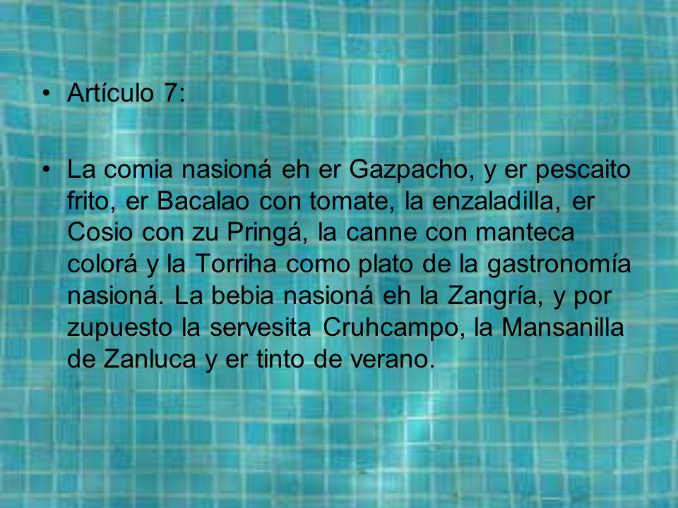 Artículo 7: La comia nasioná eh er Gazpacho, y er pescaito frito, er Bacalao con tomate, la enzaladilla, er Cosio con zu Pringá, la canne con manteca colorá y la Torriha como plato de la gastronomía nasioná.