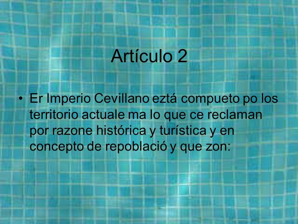 Artículo 2 Er Imperio Cevillano eztá compueto po los territorio actuale ma lo que ce reclaman por razone histórica y turística y en concepto de repoblació y que zon: