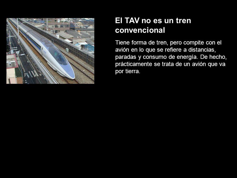 El TAV no es un tren convencional Tiene forma de tren, pero compite con el avión en lo que se refiere a distancias, paradas y consumo de energía. De h