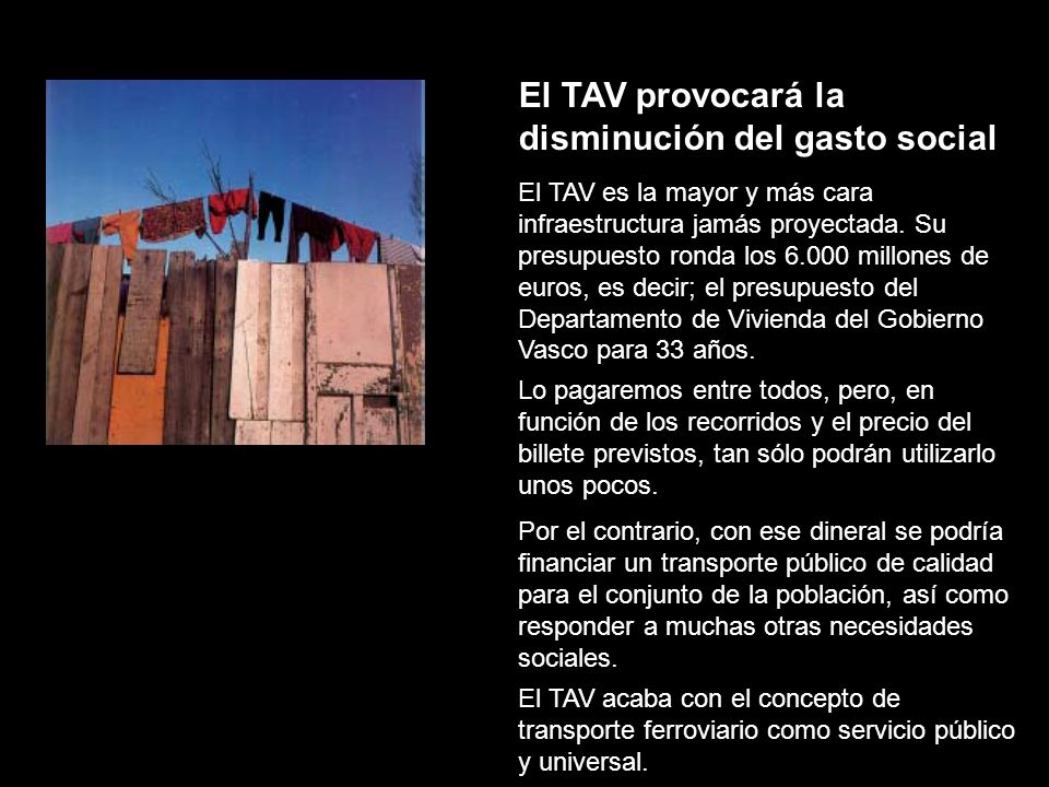 El TAV provocará la disminución del gasto social El TAV es la mayor y más cara infraestructura jamás proyectada. Su presupuesto ronda los 6.000 millon
