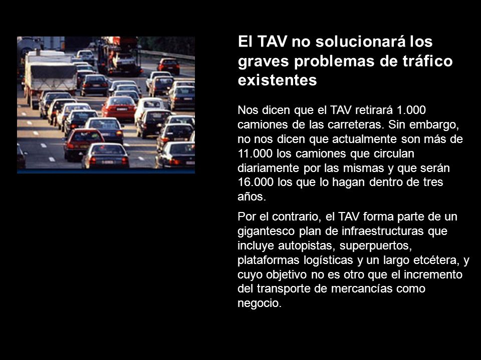 El TAV no solucionará los graves problemas de tráfico existentes Nos dicen que el TAV retirará 1.000 camiones de las carreteras. Sin embargo, no nos d