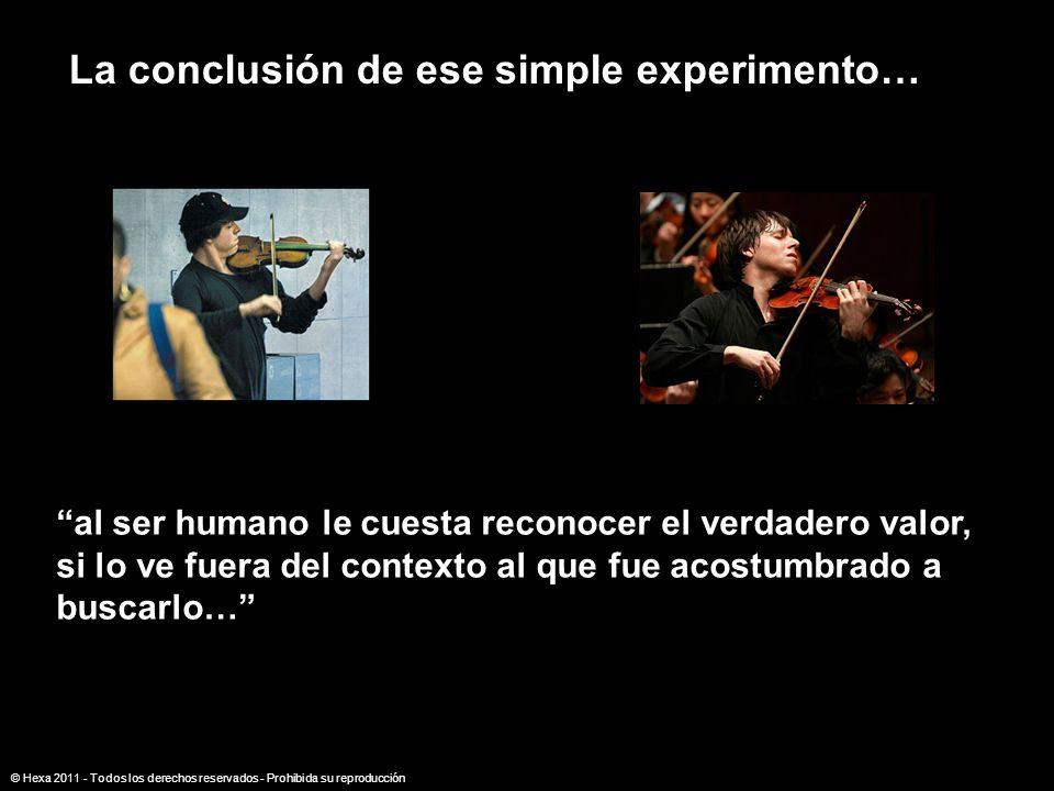 La conclusión de ese simple experimento… al ser humano le cuesta reconocer el verdadero valor, si lo ve fuera del contexto al que fue acostumbrado a b