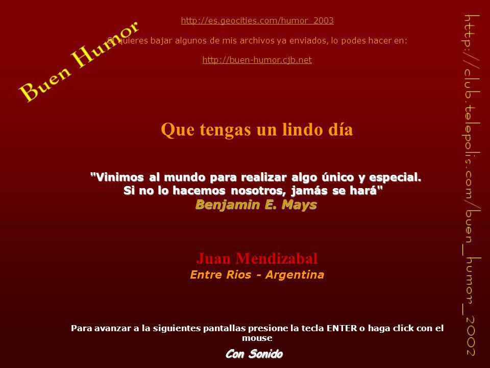 http://es.geocities.com/humor_2003 Si quieres bajar algunos de mis archivos ya enviados, lo podes hacer en: http://buen-humor.cjb.net Que tengas un lindo día Juan Mendizabal Entre Rios - Argentina Para avanzar a la siguientes pantallas presione la tecla ENTER o haga click con el mouse Vinimos al mundo para realizar algo único y especial.