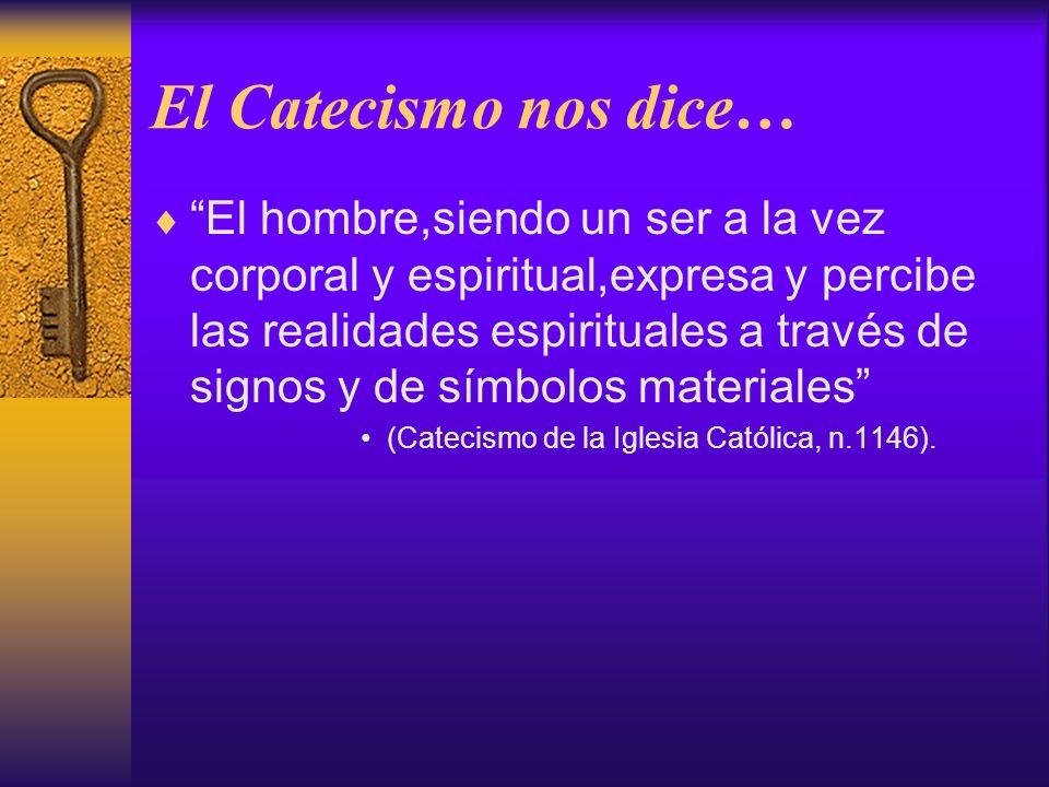El Catecismo nos dice… El hombre,siendo un ser a la vez corporal y espiritual,expresa y percibe las realidades espirituales a través de signos y de sí