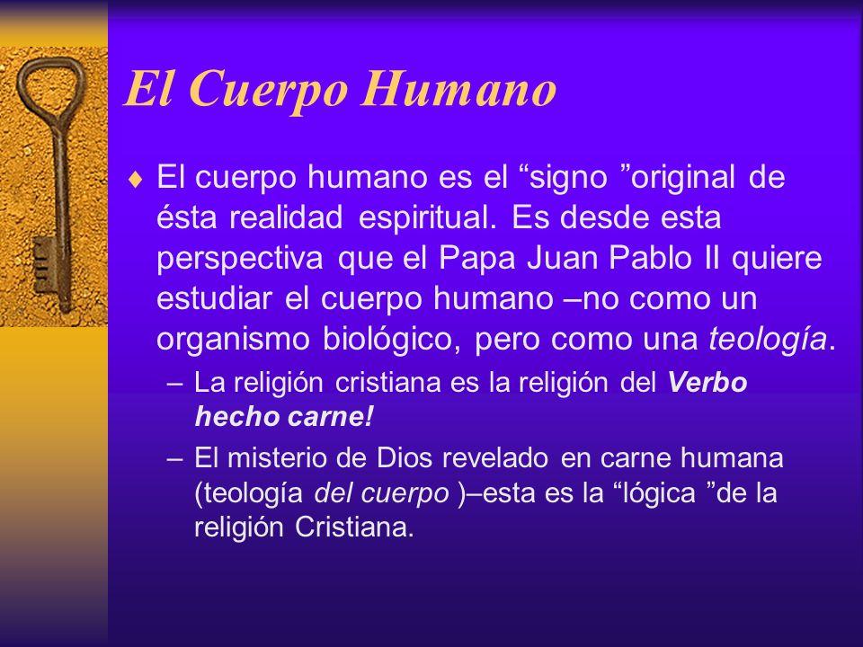 El Cuerpo Humano El cuerpo humano es el signo original de ésta realidad espiritual. Es desde esta perspectiva que el Papa Juan Pablo II quiere estudia