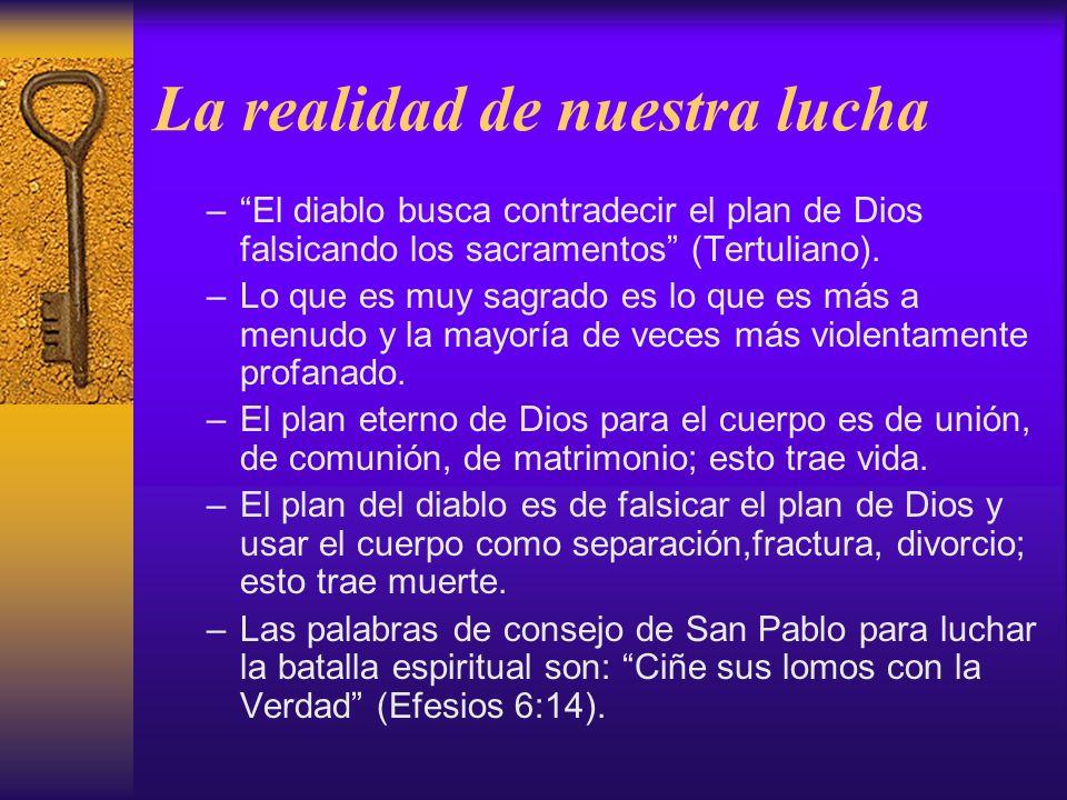 La realidad de nuestra lucha –El diablo busca contradecir el plan de Dios falsicando los sacramentos (Tertuliano). –Lo que es muy sagrado es lo que es