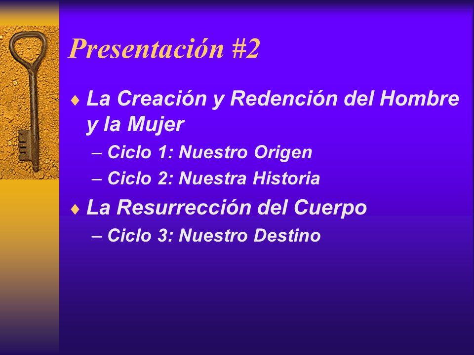 Presentación #2 La Creación y Redención del Hombre y la Mujer –Ciclo 1: Nuestro Origen –Ciclo 2: Nuestra Historia La Resurrección del Cuerpo –Ciclo 3: